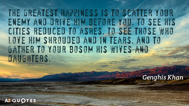 Quotation-Genghis-Khan-The-Greatest-Happiness-is-to-scatter-your-enemy-and-drive-67-37-44